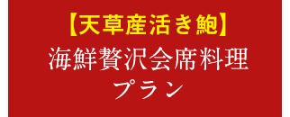 【天草産活き鮑】海鮮贅沢会席料理プラン